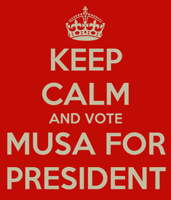 Poster: KEEP CALM AND VOTE MUSA FOR PRESIDENT