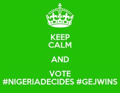 Poster: KEEP CALM AND VOTE #NIGERIADECIDES #GEJWINS