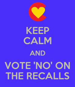 Poster: KEEP CALM AND VOTE 'NO' ON THE RECALLS