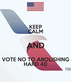 Poster: KEEP CALM AND VOTE NO TO ABOLISHING HARD 40
