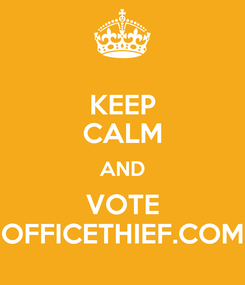 Poster: KEEP CALM AND VOTE OFFICETHIEF.COM