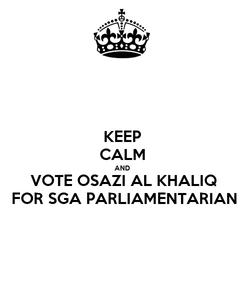 Poster: KEEP CALM AND VOTE OSAZI AL KHALIQ FOR SGA PARLIAMENTARIAN