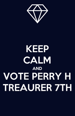 Poster: KEEP CALM AND VOTE PERRY H TREAURER 7TH