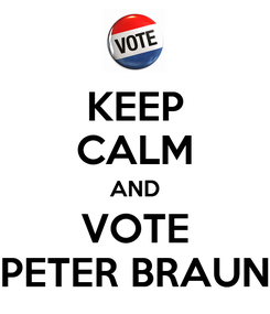 Poster: KEEP CALM AND VOTE PETER BRAUN