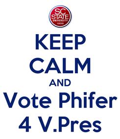 Poster: KEEP CALM AND Vote Phifer 4 V.Pres