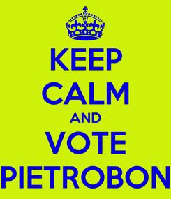 Poster: KEEP CALM AND VOTE PIETROBON