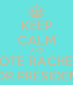 Poster: KEEP CALM AND VOTE RACHEL  FOR PRESIDENT