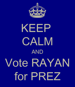 Poster: KEEP  CALM AND Vote RAYAN for PREZ