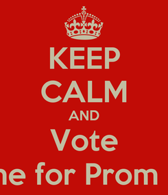 Poster: KEEP CALM AND Vote Roxanne for Prom Queen