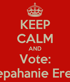 Poster: KEEP CALM AND Vote: Stepahanie Erezo