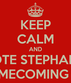 Poster: KEEP CALM AND VOTE STEPHANIE FOR HOMECOMING QUEEN♡