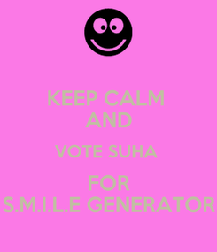 Poster: KEEP CALM  AND VOTE SUHA  FOR S.M.I.L.E GENERATOR