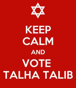 Poster: KEEP CALM AND VOTE  TALHA TALIB