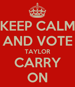 Poster: KEEP CALM AND VOTE TAYLOR CARRY ON