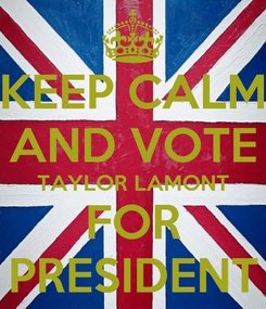 Poster: KEEP CALM AND VOTE TAYLOR LAMONT FOR PRESIDENT
