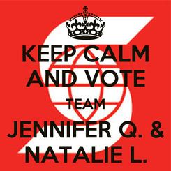 Poster: KEEP CALM AND VOTE TEAM JENNIFER Q. & NATALIE L.