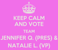 Poster: KEEP CALM AND VOTE TEAM JENNIFER Q. (PRES) & NATALIE L. (VP)