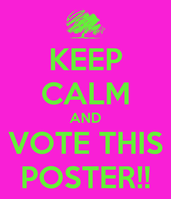 Poster: KEEP CALM AND VOTE THIS POSTER!!