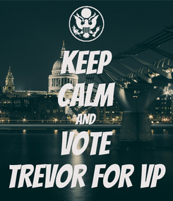 Poster: KEEP CALM AND vote TREVOR FOR VP