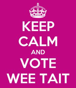 Poster: KEEP CALM AND VOTE WEE TAIT