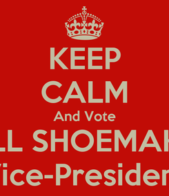 Poster: KEEP CALM And Vote WILL SHOEMAKER Vice-President