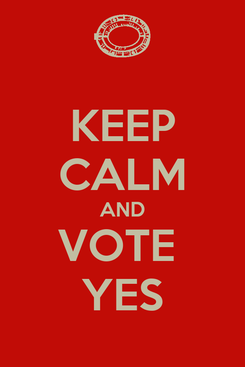Poster: KEEP CALM AND VOTE  YES