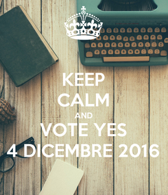 Poster: KEEP CALM AND VOTE YES 4 DICEMBRE 2016