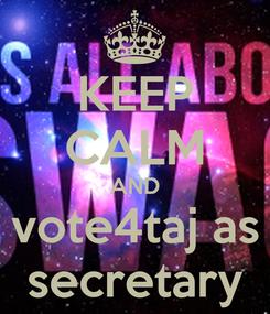 Poster: KEEP CALM AND vote4taj as secretary