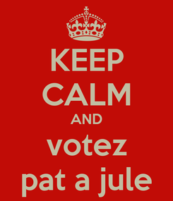 Poster: KEEP CALM AND votez pat a jule