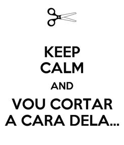 Poster: KEEP CALM AND VOU CORTAR A CARA DELA...