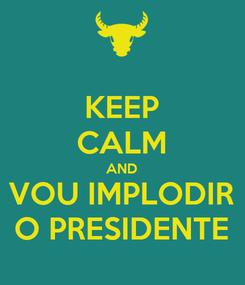 Poster: KEEP CALM AND VOU IMPLODIR O PRESIDENTE