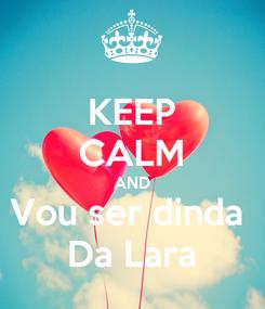 Poster: KEEP CALM AND Vou ser dinda  Da Lara