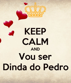 Poster: KEEP CALM AND Vou ser Dinda do Pedro
