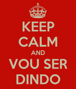 Poster: KEEP CALM AND VOU SER DINDO