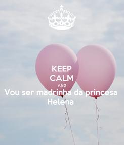 Poster: KEEP CALM AND Vou ser madrinha da princesa Helena