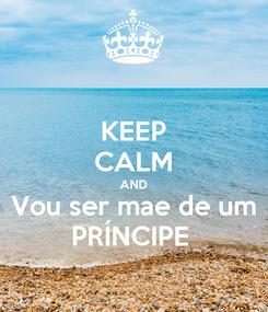 Poster: KEEP CALM AND Vou ser mae de um PRÍNCIPE