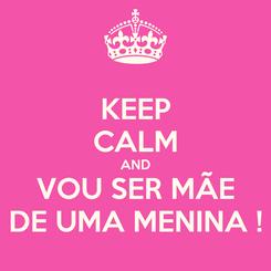 Poster: KEEP CALM AND VOU SER MÃE DE UMA MENINA !