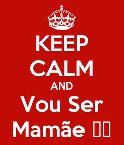Poster: KEEP CALM AND Vou Ser Mamãe ❤️