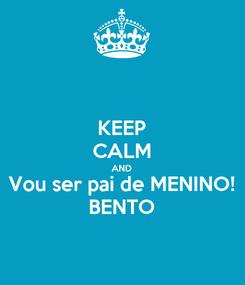 Poster: KEEP CALM AND Vou ser pai de MENINO! BENTO