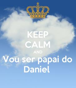 Poster: KEEP CALM AND Vou ser papai do Daniel