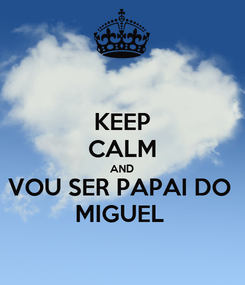 Poster: KEEP CALM AND VOU SER PAPAI DO  MIGUEL
