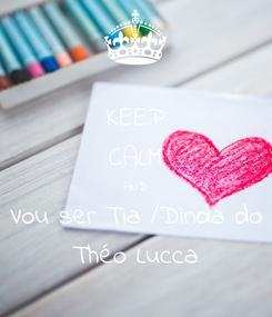 Poster: KEEP CALM AND Vou ser Tia /Dinda do Théo Lucca