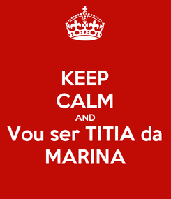 Poster: KEEP CALM AND Vou ser TITIA da MARINA