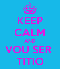 Poster: KEEP CALM AND VOU SER  TITIO