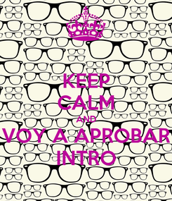 Poster: KEEP CALM AND VOY A APROBAR INTRO
