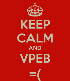 Poster: KEEP CALM AND VPEB =(