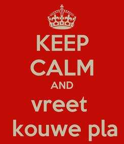 Poster: KEEP CALM AND vreet   kouwe pla