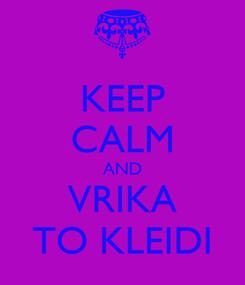 Poster: KEEP CALM AND VRIKA TO KLEIDI
