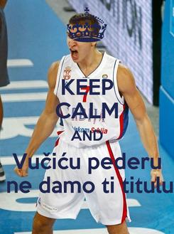 Poster: KEEP CALM AND  Vučiću pederu   ne damo ti titulu