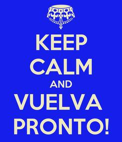 Poster: KEEP CALM AND VUELVA  PRONTO!
